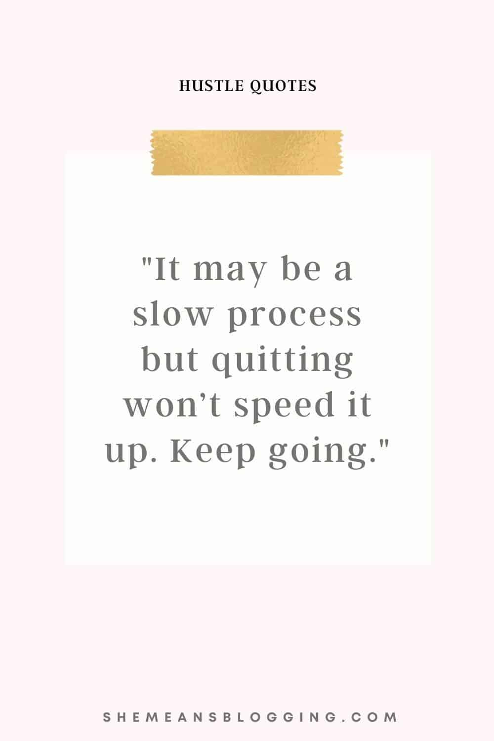 Best hustle quotes for entrepreneurs. It may be a slow process but quitting won't speed it up. Keep going. Motivational quote